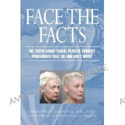 Face the Facts, The Truth about Facial Plastic Surgery Procedures That Do and Don't Work by Andrew A Jacono, 9780977917112.