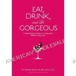 Eat, Drink, and be Gorgeous, A Nutritionist's Guide to Living Well While Living It Up by Esther Blum, 9780811855402.