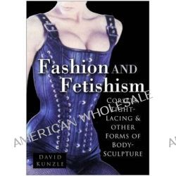 Fashion and Fetishism, Corsets, Tight Lacing and Other Forms of Body-Sculpture by David Kunzle, 9780750938099.