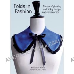 Folds in Fashion, The Art of Pleating in Clothing Design and Construction by Rosa Garcia Prieto, 9781770854444.
