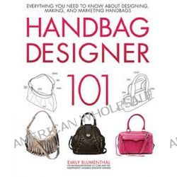 Handbag Designer 101, Everything You Need to Know About Designing, Making, and Marketing Handbags by Emily Blumenthal, 9780760339732.