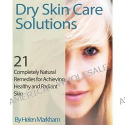 Dry Skin Care Solutions, 21 Completely Natural Remedies for Achieving Healthy and Radiant Skin by Helen Markham, 9781490923475.