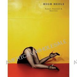 High Heels, Fashion, Femininity & Seduction by Ivan Vartanian, 9781935202691.