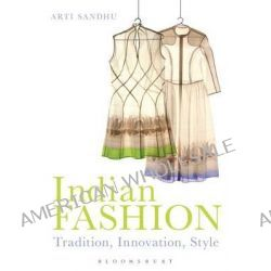 Indian Fashion, Tradition, Innovation, Style by Arti Sandhu, 9781847887801.
