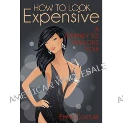 How to Look Expensive, A Journey to Fabulous You! by Emma Couture, 9781490420837.
