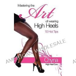 Mastering the Art of Wearing High Heels, 10 Hot Tips by Chyna Gordon, 9781906169756.