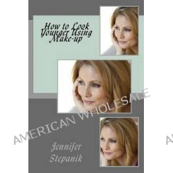 How to Look Younger Using Make-Up by MS Jennifer Stepanik, 9781482017465.