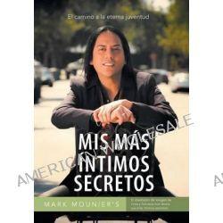 MIS Mas Intimos Secretos, El Camino a la Eterna Juventud by Mark Mounier, 9781463360627.
