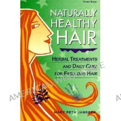 Naturally Healthy Hair, Herbal Treatments and Daily Care for Fabulous Hair by Mary Beth Jansen, 9781580171298.
