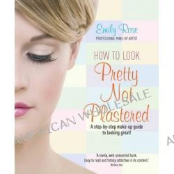 How to Look Pretty Not Plastered, A Step-by Step Make-up Guide to Looking Great! by Emily Rose, 9781845284756.