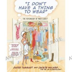 I Dont Have A Thing to Wear, The Psychology of Your Closet by Taggert J & Walker J, 9780743466448.
