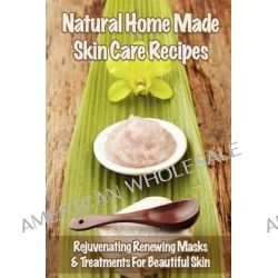 Natural Home Made Skin Care Recipes, Rejuvenating Renewing Masks & Treatments for Beautiful Skin by Mia Gordon, 9781479111565.