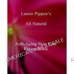 Laurie Pippen S All Natural Anti-Aging Skin Care Recipe Book by Laurie Pippen, 9781933039619.