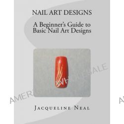 Nail Art Designs, A Beginners Guide to Basic Nail Art Designs: A Beginners Guide to Basic Nail Art Designs by Miss Jacqueline Neal, 9781468077261.