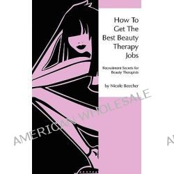 How to Get the Best Beauty Therapy Jobs: Bk. 1, Recruitment Secrets for Beauty Therapists by Nicole Beecher, 9780956422606.