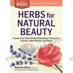Herbs for Natural Beauty, Create Your Own Herbal Shampoos, Cleansers, Creams, Bath Blends, and More. a Storey Basics(r) Title by Rosemary Gladstar, 9781612124735.