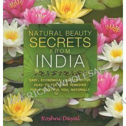 Natural Beauty Secrets from India, Easy, Economical, and Effective Head-To-Toe Home Remedies for a Beautiful You, Naturally by Roshni Dayal, 9781606049181.
