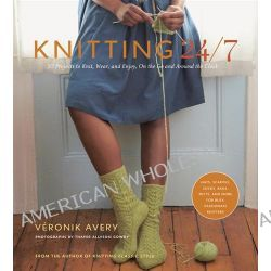 Knitting 24/7 : 30 Projects To Knit, Wear, And Enjoy, On The Go And Around The Clock, 30 Projects To Knit, Wear, And Enjoy, On The Go And Around The Clock by Veronik Avery, 9781584798446.