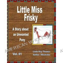 Little Miss Frisky, A Story about an Unwanted Pony by Linda Kay Thomas, 9781469980010.