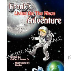Frank's Living on the Moon Adventure Volume 1 by Sr Charles Danna, 9781616332112.