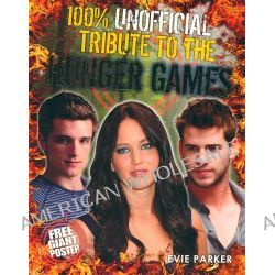 100% Unofficial Tribute to the Hunger Games by Evie Parker, 9780857511072.