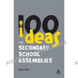 100 Ideas for Secondary School Assemblies, Continuum One Hundreds by Susan Elkin, 9780826493972.