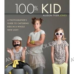 100% Kid, A Professional Photographer's Guide to Capturing Kids in a Whole New Light by Allison Tyler Jones, 9780321957405.