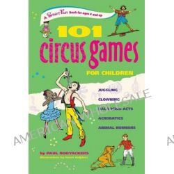 101 Circus Games for Children, Juggling Clowning Balancing Acts Acrobatics Animal Numbers by Paul Rooyackers, 9781630266400.