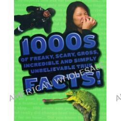 1000s Of Freaky Scary Gross, Incredible And Simply Unbelievable True Facts by JOhn Guest, 9781405495455.