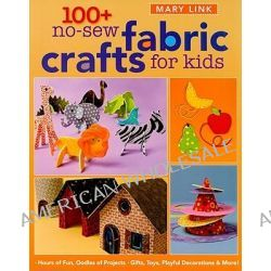 100+ No-sew Fabric Crafts for Kids, Hours of Fun, Oodles of Projects, Gifts, Toys, Playful Decorations & More! by Mary Link, 9781571206183.