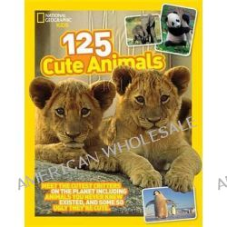 125 Cute Animals, Meet the Cutest Critters on the Planet, Including Animals You Never Knew Existed, and Some So Ugly They're Cute by National Geographic Kids, 9781426318887.