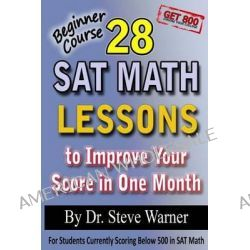 28 SAT Math Lessons to Improve Your Score in One Month - Beginner Course, For Students Currently Scoring Below 500 in SAT Math by Steve Warner Ph D, 9781482305760.
