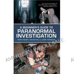 A Beginner's Guide to Paranormal Investigation by Mark Rosney, 9781445608983.