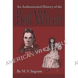 An Authenticated History of the Bell Witch by Martin Van Buren Ingram, 9781440491481.