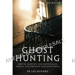 A Brief Guide to Ghost Hunting, How to Investigate Paranormal Activity from Spirits and Hauntings to Poltergeists by Leo Ruickbie, 9781780338262.