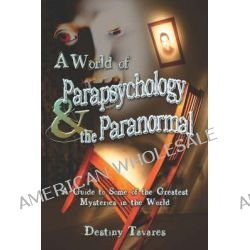 A World of Parapsychology and the Paranormal, A Guide to Some of the Greatest Mysteries in the World by Destiny Tavares, 9781424160976.