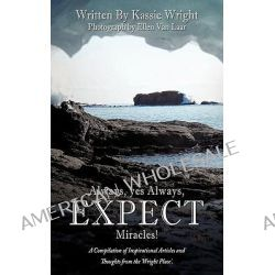 Always, Yes Always, Expect Miracles!, A Compilation of Inspirational Articles and Thoughts from the 'Wright Place'. by Kassie Wright, 9781456711009.