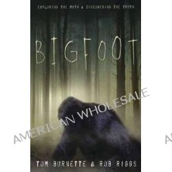 Bigfoot, Exploring the Myth and Discovering the Truth by Tom Burnette, 9780738736310.