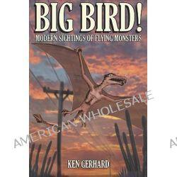 Big Bird!, Modern Sightings of Flying Monsters by Ken Gerhard, 9781905723089.