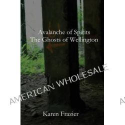 Avalanche of Spirits, The Ghosts of Wellington by Karen Frazier, 9781482396683.