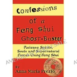 Confessions of a Feng Shui Ghost-Buster by Anna Maria Prezio, 9781435706408.