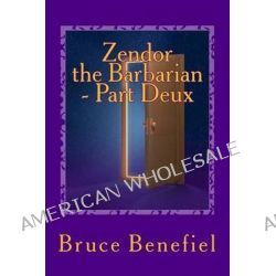 Zendor the Barbarian - Part Deux, An Adoptee's Quest for Identity - A New Millennial Myth about Harmony Among People and Planet. by Bruce Lee Benefiel, 9781467958271.