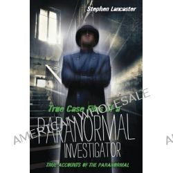 True Case Files of a Paranormal Investigator, True Accounts of the Paranormal by Stephen Lancaster, 9780738732206.