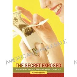 The Secret Exposed, Survive the Recession by Mastering the Law of Attraction by Teachernsession, 9781467848558.