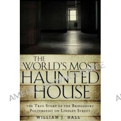 The World's Most Haunted House, The True Story of the Bridgeport Poltergeist on Lindley Street by William J. Hall, 9781601633378.