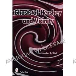 Ghosts of Hershey and Vicinity by Christopher E. Wolf, 9780764332852.