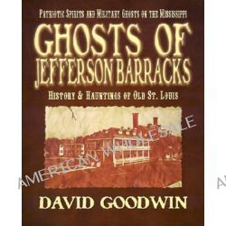 Ghosts of Jefferson Barracks, History & Hauntings of Old St. Louis by David Goodwin, 9781892523198.