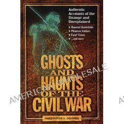 Ghosts and Haunts of the Civil War, Authentic Accounts of the Strange and Unexplained by Christopher B. Coleman, 9781558537859.