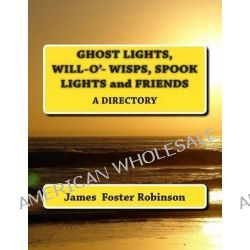 Ghost Lights, Spook Lights, Will-O'- Wisps and Friends, A Directory by James Foster Robinson, 9781493685240.