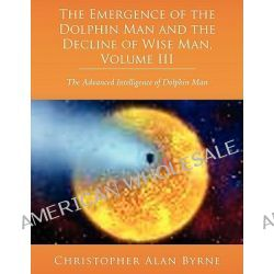 Emergence of Dolphin Man and the Decline of Wise Man, Volume, The Advanced Intelligence of Dolphin Man by Christopher Al Byrne, 9781438918648.